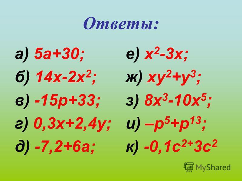 Ответы: а) 5 а+30; б) 14 х-2 х 2 ; в) -15 р+33; г) 0,3 х+2,4 у; д) -7,2+6 а; е) х 2 -3 х; ж) ху 2 +у 3 ; з) 8 х 3 -10 х 5 ; и) –р 5 +р 13 ; к) -0,1 с 2+ 3 с 2