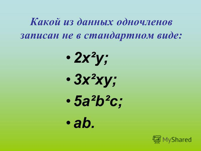 Какой из данных одночленов записан не в стандартном виде: 2 х²у; 3 х²ху; 5 а²b²c; аb.