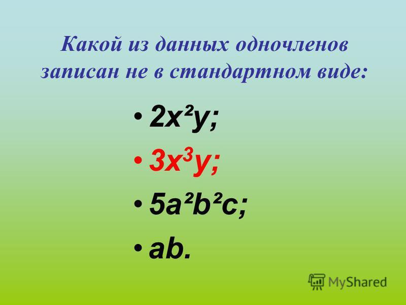 Какой из данных одночленов записан не в стандартном виде: 2 х²у; 3 х 3 у; 5 а²b²c; аb.