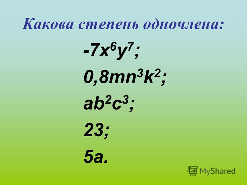 Какова степень одночлена: -7 х 6 у 7 ; 0,8mn 3 k 2 ; ab 2 c 3 ; 23; 5a.