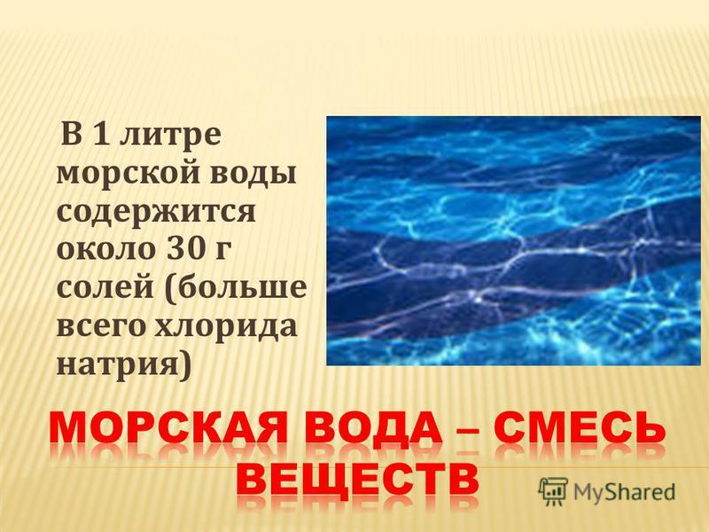 В 1 литре морской воды содержится около 30 г солей (больше всего хлорида натрия)