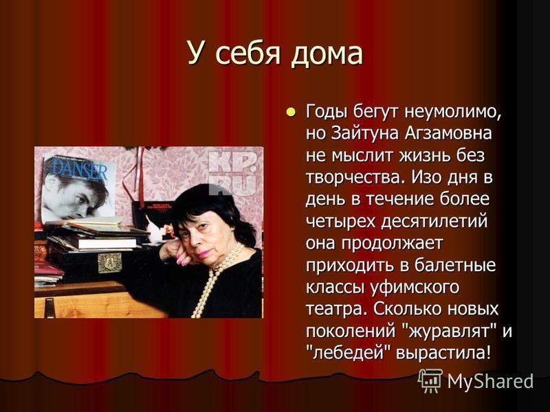 У себя дома Годы бегут неумолимо, но Зайтуна Агзамовна не мыслит жизнь без творчества. Изо дня в день в течение более четырех десятилетий она продолжает приходить в балетные классы уфимского театра. Сколько новых поколений