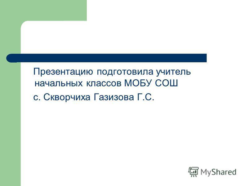 Презентацию подготовила учитель начальных классов МОБУ СОШ с. Скворчиха Газизова Г.С.