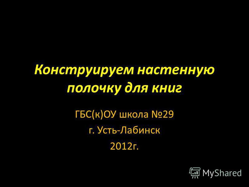 Конструируем настенную полочку для книг ГБС(к)ОУ школа 29 г. Усть-Лабинск 2012 г.