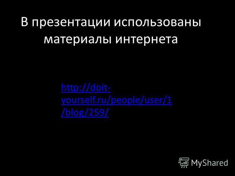 http://doit- yourself.ru/people/user/1 /blog/259/ В презентации использованы материалы интернета