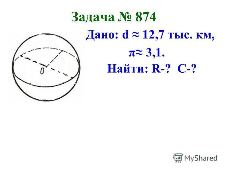 Задача 874 Дано: d 12,7 тыс. км, π 3,1. Найти: R-? С-?