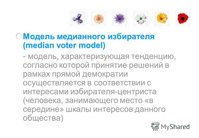 Модель медианного избирателя (median voter model) - модель, характеризующая тенденцию, согласно которой принятие решений в рамках прямой демократии осуществляется в соответствии с интересами избирателя-центриста (человека, занимающего место «в середи