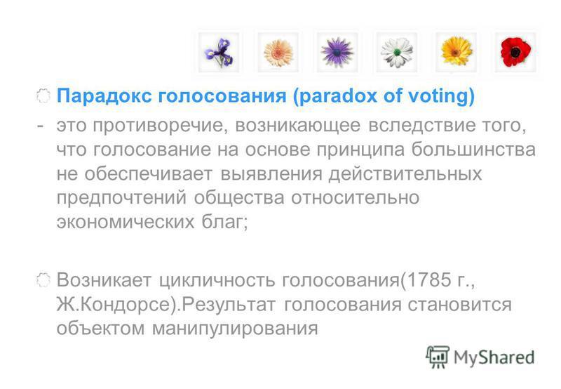 Парадокс голосования (paradox of voting) -это противоречие, возникающее вследствие того, что голосование на основе принципа большинства не обеспечивает выявления действительных предпочтений общества относительно экономических благ; Возникает циклично