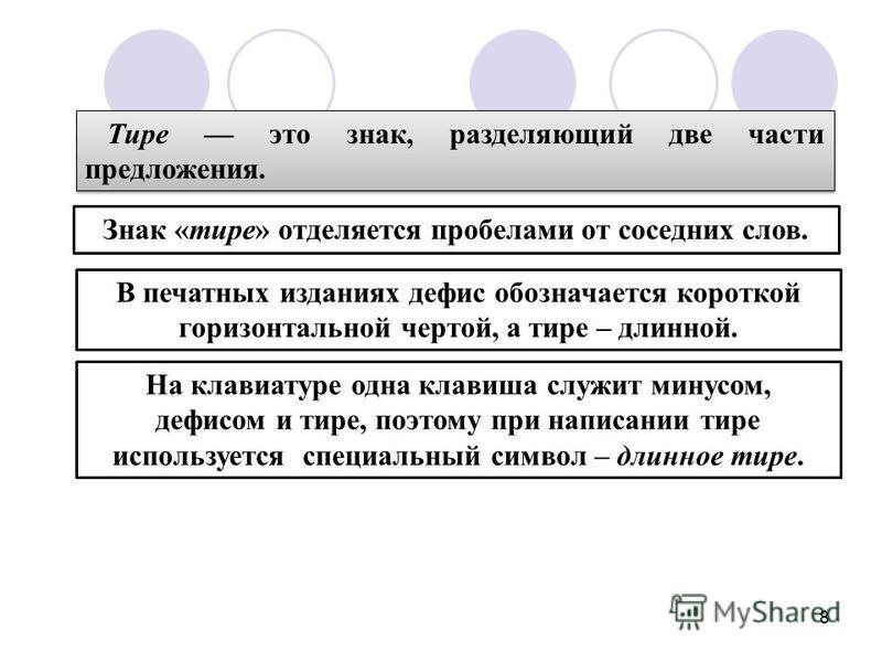 8 Тире это знак, разделяющий две части предложения. Знак «тире» отделяется пробелами от соседних слов. В печатных изданиях дефис обозначается короткой горизонтальной чертой, а тире – длинной. На клавиатуре одна клавиша служит минусом, дефисом и тире,