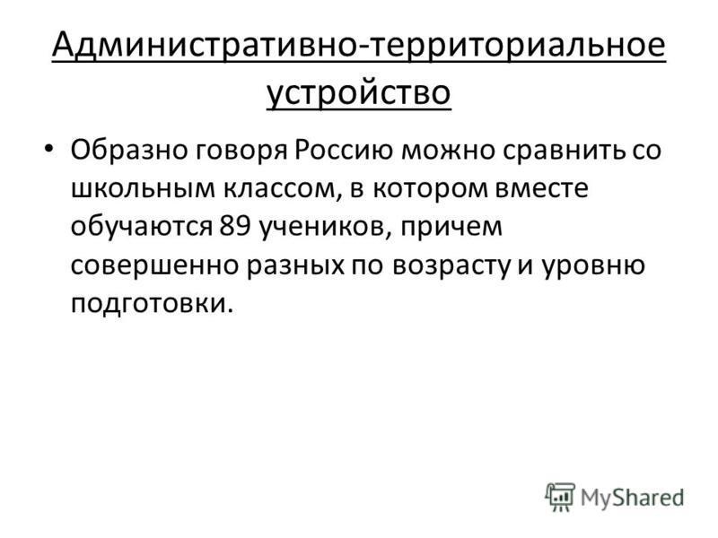 Административно-территориальное устройство Образно говоря Россию можно сравнить со школьным классом, в котором вместе обучаются 89 учеников, причем совершенно разных по возрасту и уровню подготовки.