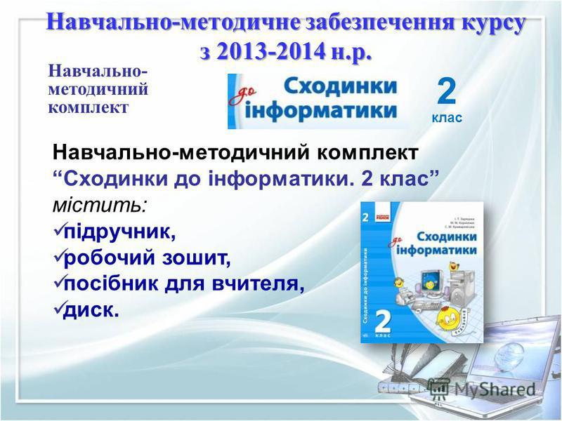 2 клас Навчально- методичний комплект Сходинки до інформатики. 2 клас містить: підручник, робочий зошит, посібник для вчителя, диск. Навчально-методичне забезпечення курсу з 2013-2014 н.р.