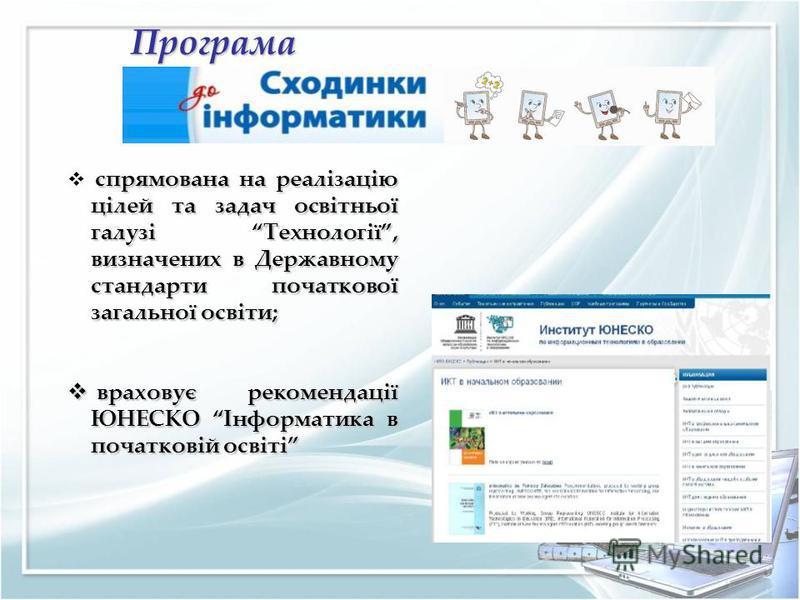 Програма спрямована на реалізацію цілей та задач освітньої галузі Технології, визначених в Державному стандарти початкової загальної освіти; враховує рекомендації ЮНЕСКО Інформатика в початковій освіті враховує рекомендації ЮНЕСКО Інформатика в почат