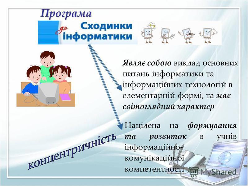 Програма Являє собою виклад основних питань інформатики та інформаційних технологій в елементарній формі, та має світоглядний характер Націлена на формування та розвиток в учнів інформаційно- комунікаційної компетентності