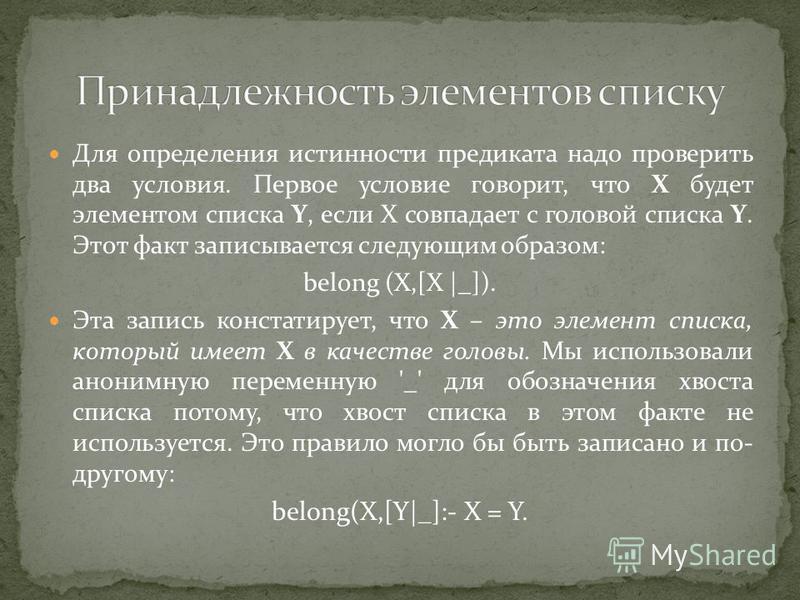 Для определения истинности предиката надо проверить два условия. Первое условие говорит, что X будет элементом списка Y, если X совпадает с головой списка Y. Этот факт записывается следующим образом: belong (X,[X |_]). Эта запись констатирует, что X