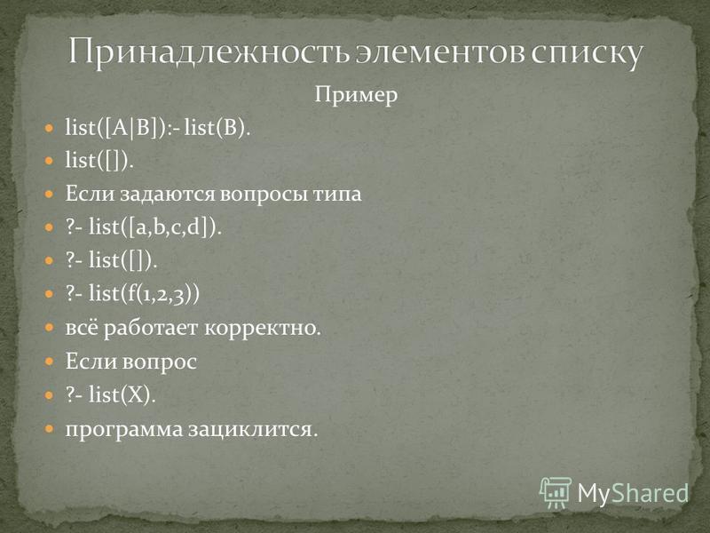 Пример list([A|B]):- list(B). list([]). Если задаются вопросы типа ?- list([a,b,c,d]). ?- list([]). ?- list(f(1,2,3)) всё работает корректно. Если вопрос ?- list(X). программа зациклится.