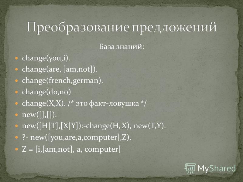 База знаний: change(уоu,i). change(аrе, [am,not]). change(french,german). change(dо,nо) change(Х,Х). /* это факт-ловушка */ new([],[]). new([Н|T],[X|Y]):-change(Н, X), new(Т,Y). ?- new([уоu,are,a,computer],Z). Z = [i,[am,not], a, computer]