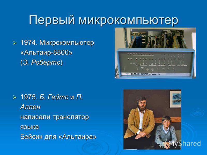 Первый микрокомпьютер 1974. Микрокомпьютер «Альтаир-8800» (Э. Робертс) 1974. Микрокомпьютер «Альтаир-8800» (Э. Робертс) 1975. Б. Гейтс и П. Аллен написали транслятор языка Бейсик для «Альтаира» 1975. Б. Гейтс и П. Аллен написали транслятор языка Бейс