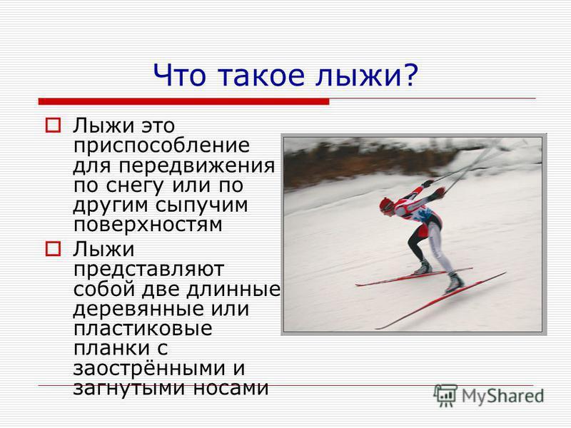 Что такое лыжи? Лыжи это приспособление для передвижения по снегу или по другим сыпучим поверхностям Лыжи представляют собой две длинные деревянные или пластиковые планки с заострёнными и загнутыми носами