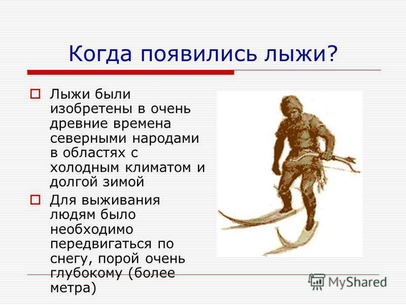 Когда появились лыжи? Лыжи были изобретены в очень древние времена северными народами в областях с холодным климатом и долгой зимой Для выживания людям было необходимо передвигаться по снегу, порой очень глубокому (более метра)