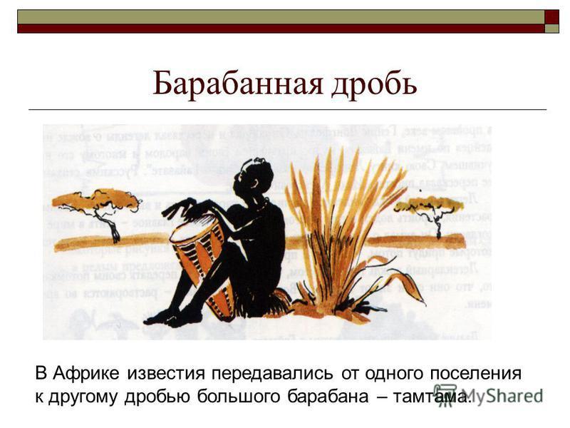 Барабанная дробь В Африке известия передавались от одного поселения к другому дробью больпого барабана – тамтама.