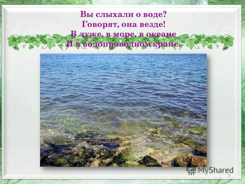 2 Вы слыхали о воде? Говорят, она везде! В луже, в море, в океане И в водопроводном кране.