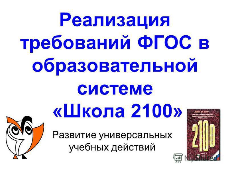 Реализация требований ФГОС в образовательной системе «Школа 2100» Развитые универсальных учебных действий