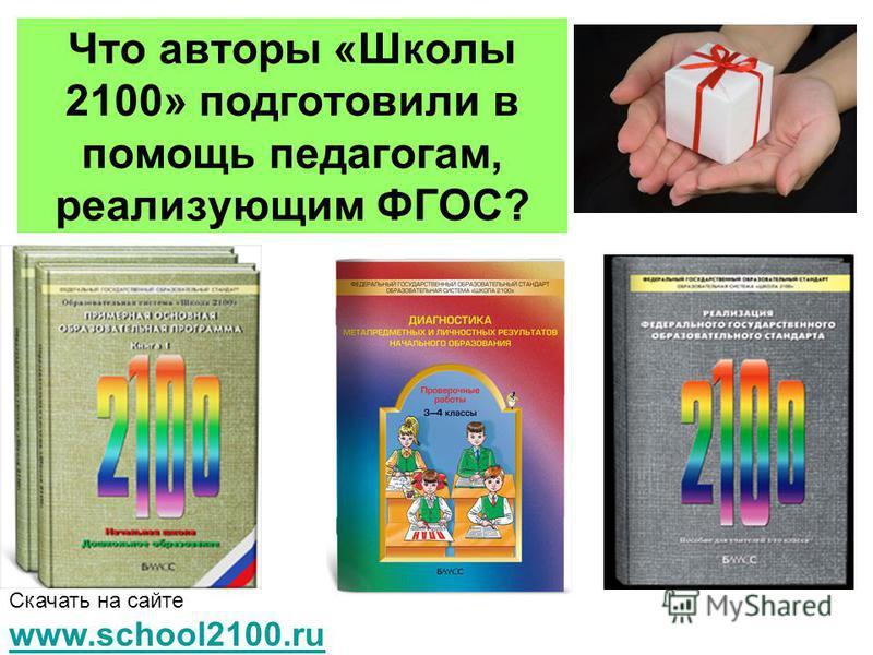 Что авторы «Школы 2100» подготовили в помощь педагогам, реализующим ФГОС? Скачать на сайте www.school2100. ru www.school2100.ru