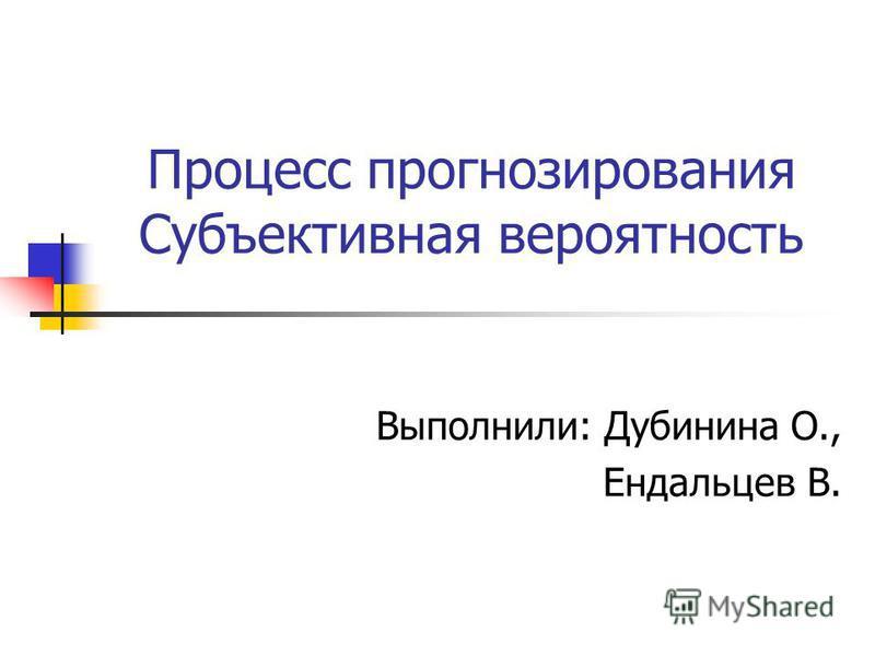 Процесс прогнозирования Субъективная вероятность Выполнили: Дубинина О., Ендальцев В.