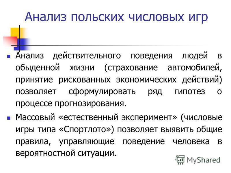 Анализ польских числовых игр Анализ действительного поведения людей в обыденной жизни (страхование автомобилей, принятие рискованных экономических действий) позволяет сформулировать ряд гипотез о процессе прогнозирования. Массовый «естественный экспе