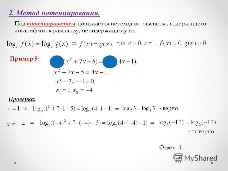 2. Метод потенцирования. Под потенцированием понимается переход от равенства, содержащего логарифмы, к равенству, не содержащему их. где Пример 5: Проверка: Ответ: 1. - верно - не верно