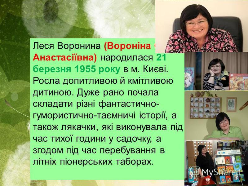Леся Воронина (Вороніна Олена Анастасіївна) народилася 21 березня 1955 року в м. Києві. Росла допитливою й кмітливою дитиною. Дуже рано почала складати різні фантастично- гумористично-таємничі історії, а також лякачки, які виконувала під час тихої го