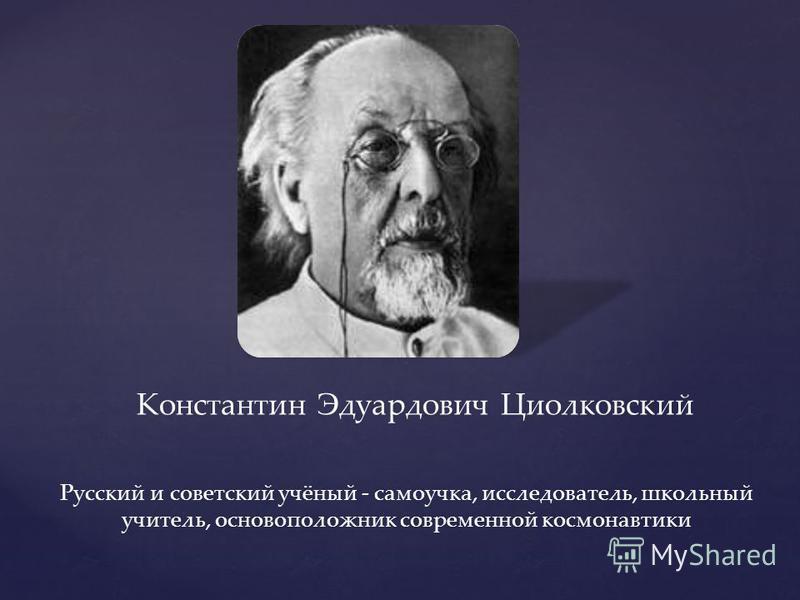Константин Эдуардович Циолковский Русский и советский учёный - самоучка, исследователь, школьный учитель, основоположник современной космонавтики