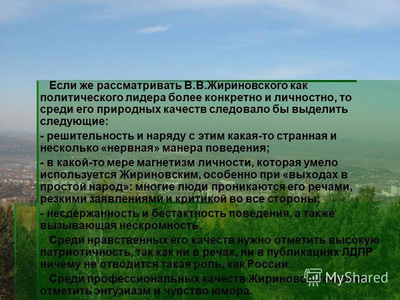 Если же рассматривать В.В.Жириновского как политического лидера более конкретно и личностно, то среди его природных качеств следовало бы выделить следующие: - решительность и наряду с этим какая-то странная и несколько «нервная» манера поведения; - в