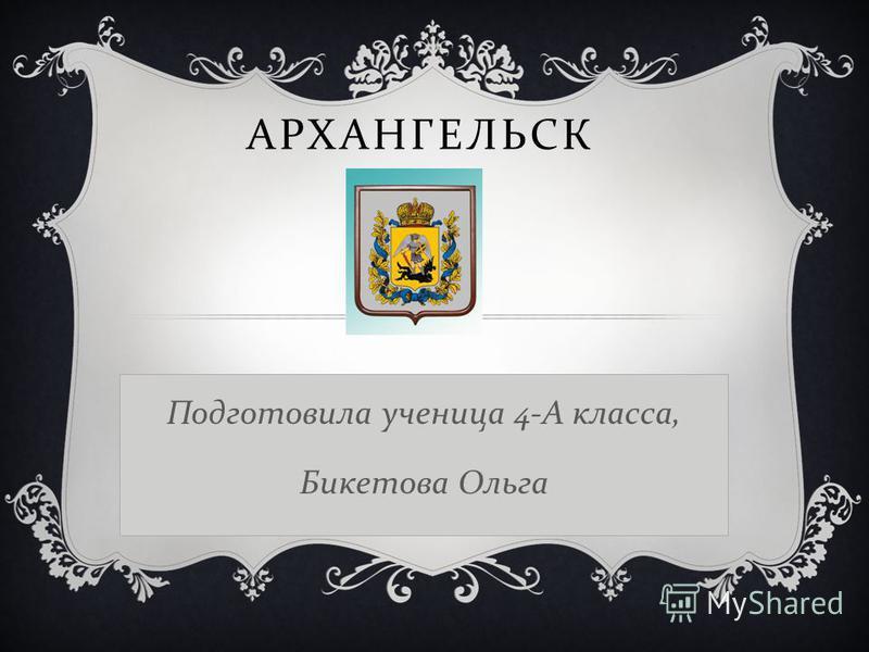 АРХАНГЕЛЬСК Подготовила ученица 4-А класса, Бикетова Ольга