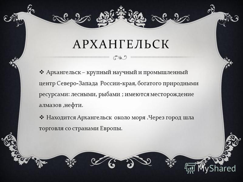 АРХАНГЕЛЬСК Архангельск – крупный научный и промышленный центр Северо - Запада России - края, богатого природными ресурсами : лесными, рыбами ; имеются месторождение алмазов, нефти. Находится Архангельск около моря. Через город шла торговля со страна