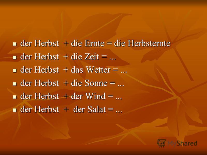 der Herbst + die Ernte = die Herbsternte der Herbst + die Ernte = die Herbsternte der Herbst + die Zeit =... der Herbst + die Zeit =... der Herbst + das Wetter =... der Herbst + das Wetter =... der Herbst + die Sonne =... der Herbst + die Sonne =...
