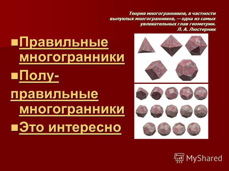 Теория многогранников, в частности выпуклых многогранников, одна из самых увлекательных глав геометрии. Л. А. Люстерник Правильные многогранники Правильные многогранники Правильные многогранники Правильные многогранники Полу- Полу- Полу- правильные м