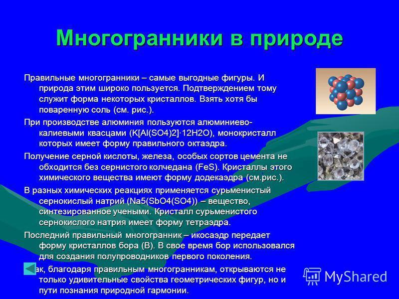 Многогранники в природе Правильные многогранники – самые выгодные фигуры. И природа этим широко пользуется. Подтверждением тому служит форма некоторых кристаллов. Взять хотя бы поваренную соль (см. рис.). При производстве алюминия пользуются алюминие