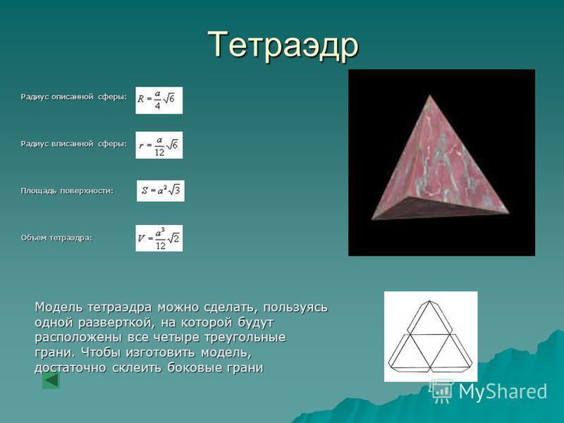 Тетраэдр Радиус описанной сферы: Радиус вписанной сферы: Площадь поверхности: Объем тетраэдра: Модель тетраэдра можно сделать, пользуясь одной разверткой, на которой будут расположены все четыре треугольные грани. Чтобы изготовить модель, достаточно
