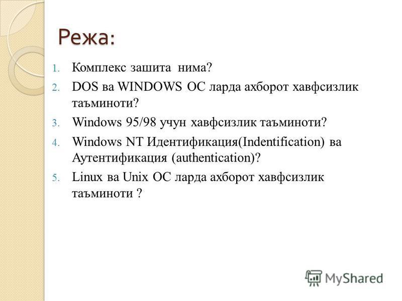 Режа : 1. Комплекс зашита нима? 2. DOS ва WINDOWS ОС ларда ахборот хавфсизлик таъминоти? 3. Windows 95/98 учун хавфсизлик таъминоти? 4. Windows NT Идентификация(Indentification) ва Аутентификация (authentication)? 5. Linux ва Unix ОС ларда ахборот ха