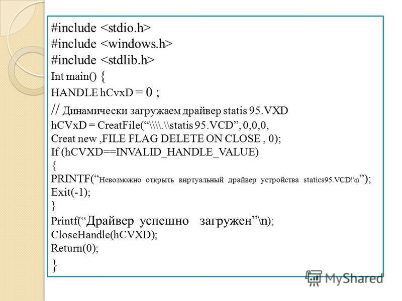 #include Int main() { HANDLE hCvxD = 0 ; // Динамически загружаем драйвер statis 95.VXD hCVxD = CreatFile(\\\\.\\statis 95.VCD, 0,0,0, Creat new,FILE FLAG DELETE ON CLOSE, 0); If (hCVXD==INVALID_HANDLE_VALUE) { PRINTF( Невозможно открыть виртуальный