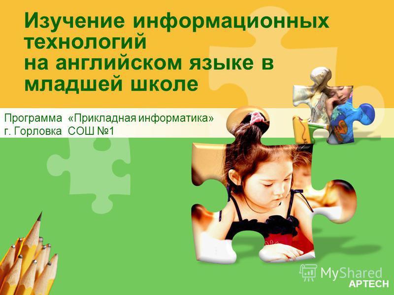 APTECH Изучение информационных технологий на английском языке в младшей школе Программа «Прикладная информатика» г. Горловка СОШ 1
