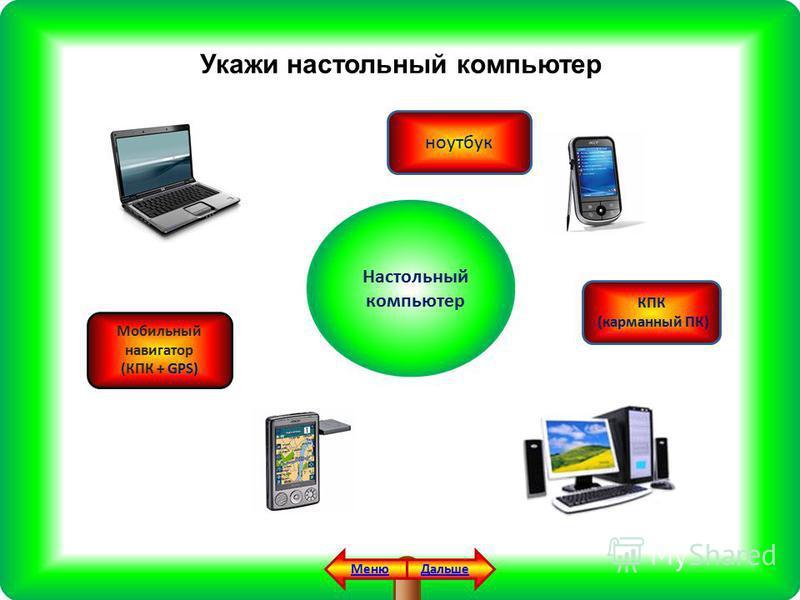 Укажи настольный компьютер Настольный компьютер Мобильный навигатор (КПК + GPS) Дальше Меню ноутбук КПК (карманный ПК)