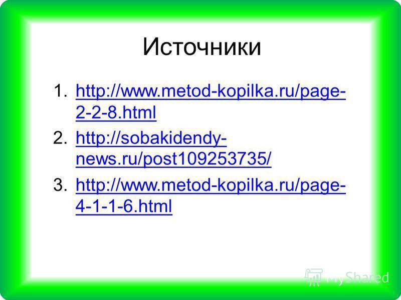 1.http://www.metod-kopilka.ru/page- 2-2-8.htmlhttp://www.metod-kopilka.ru/page- 2-2-8. html 2.http://sobakidendy- news.ru/post109253735/http://sobakidendy- news.ru/post109253735/ 3.http://www.metod-kopilka.ru/page- 4-1-1-6.htmlhttp://www.metod-kopilk