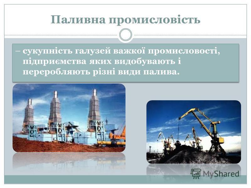 Паливна промисловість – сукупність галузей важкої промисловості, підприємства яких видобувають і переробляють різні види палива.