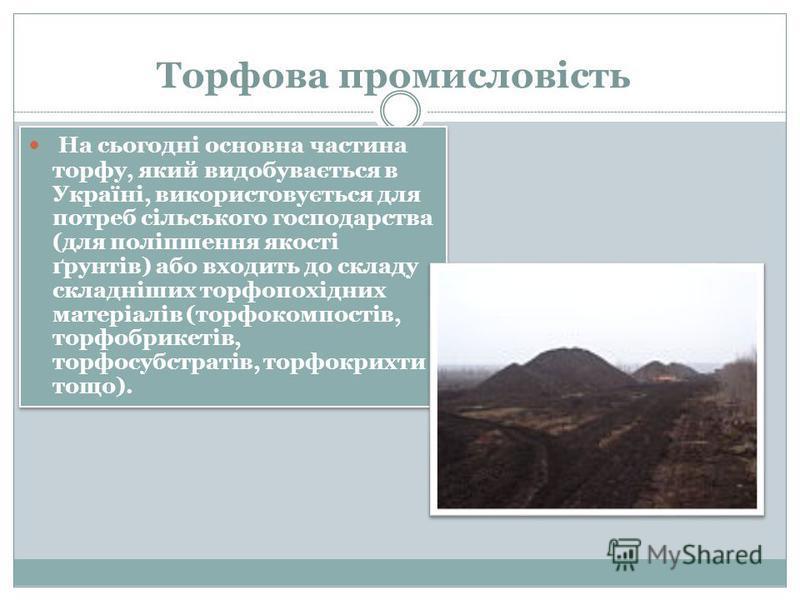Торфова промисловість На сьогодні основна частина торфу, який видобувається в Україні, використовується для потреб сільського господарства (для поліпшення якості ґрунтів) або входить до складу складніших торфопохідних матеріалів (торфокомпостів, торф