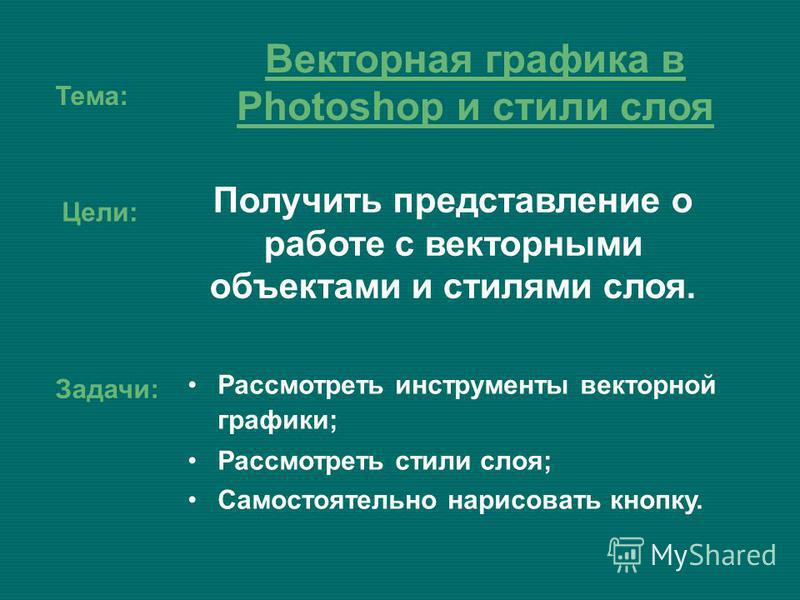 Тема: Получить представление о работе с векторными объектами и стилями слоя. Векторная графика в Photoshop и стили слоя Цели: Задачи: Рассмотреть инструменты векторной графики; Рассмотреть стили слоя; Самостоятельно нарисовать кнопку.