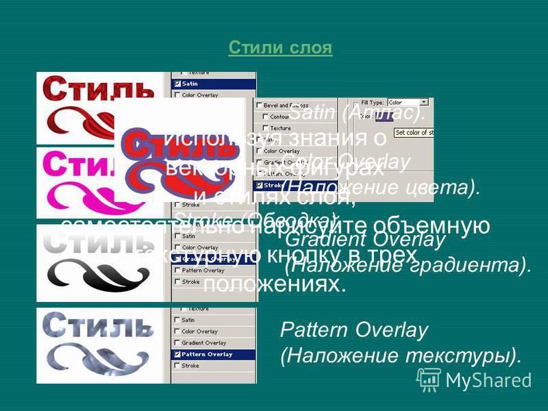 Стили слоя Satin (Атлас). Color Overlay (Наложение цвета). Gradient Overlay (Наложение градиента). Pattern Overlay (Наложение текстуры). Stroke (Обводка). Используя знания о векторных фигурах и стилях слоя, самостоятельно нарисуйте объемную текстурну