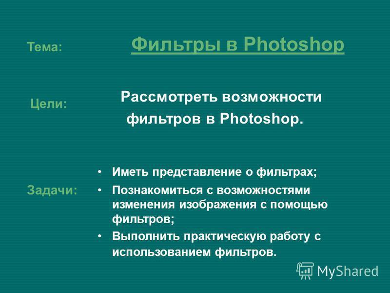 Тема: Рассмотреть возможности фильтров в Photoshop. Цели: Задачи: Иметь представление о фильтрах; Познакомиться с возможностями изменения изображения с помощью фильтров; Выполнить практическую работу с использованием фильтров. Фильтры в Photoshop