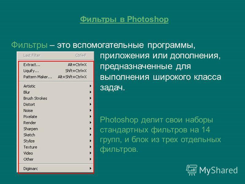 Фильтры – это вспомогательные программы, приложения или дополнения, предназначенные для выполнения широкого класса задач. Photoshop делит свои наборы стандартных фильтров на 14 групп, и блок из трех отдельных фильтров.